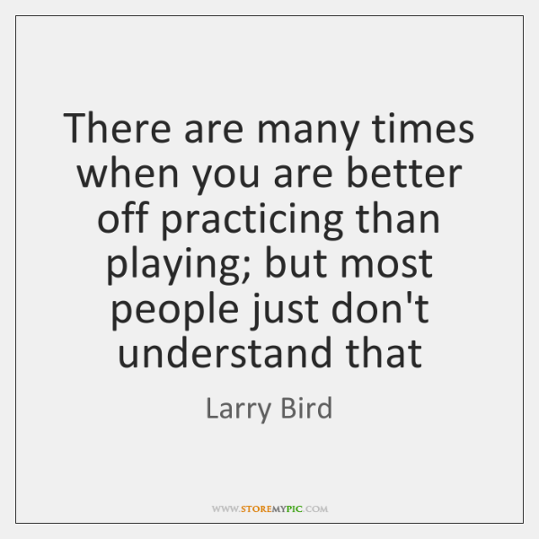 There are many times when you are better off practicing than playing; ...