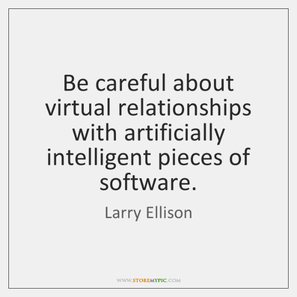 Be careful about virtual relationships with artificially intelligent pieces of software.