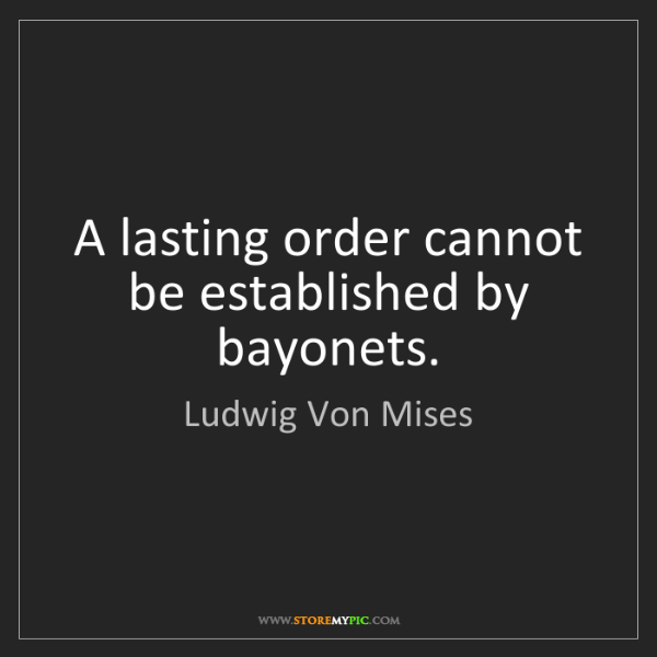 Ludwig Von Mises: A lasting order cannot be established by bayonets.