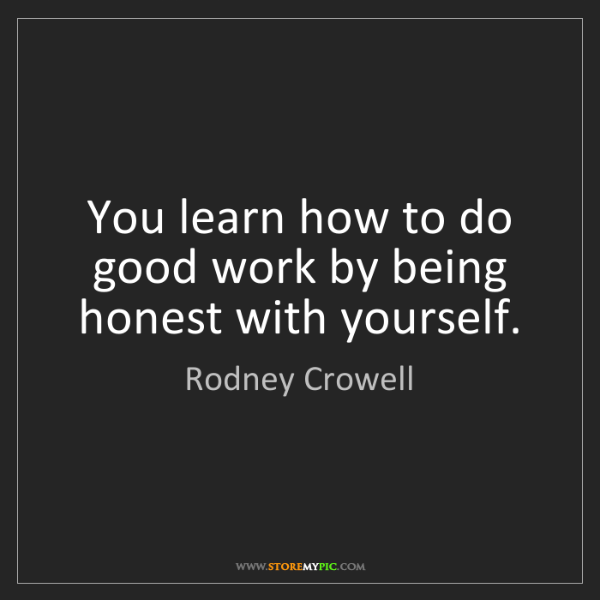 Rodney Crowell: You learn how to do good work by being honest with yourself.