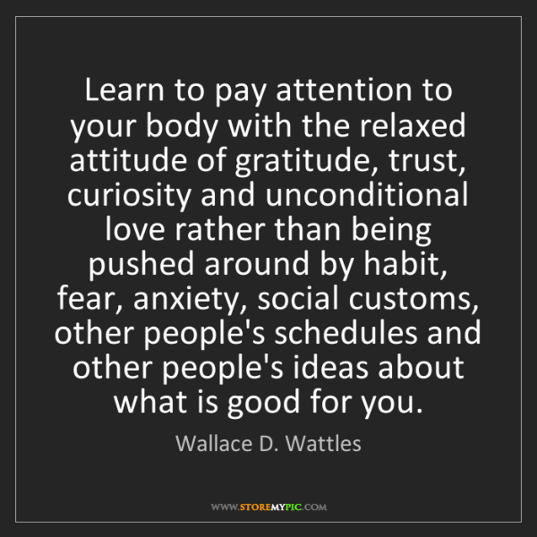Wallace D. Wattles: Learn to pay attention to your body with the relaxed...