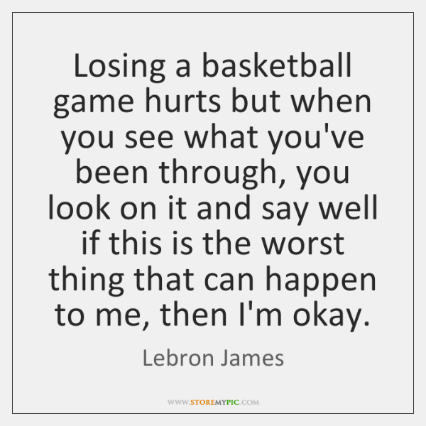 Losing a basketball game hurts but when you see what you've been ...