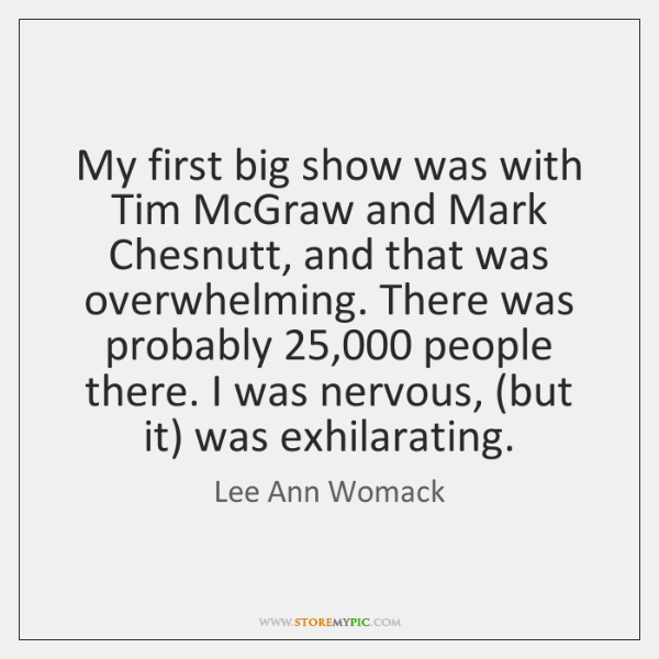 My first big show was with Tim McGraw and Mark Chesnutt, and ...