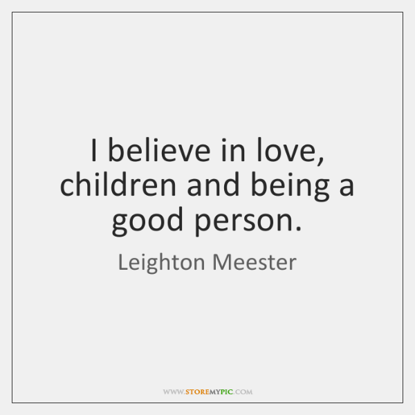 I believe in love, children and being a good person.
