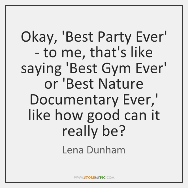 Okay, 'Best Party Ever' - to me, that's like saying 'Best Gym ...