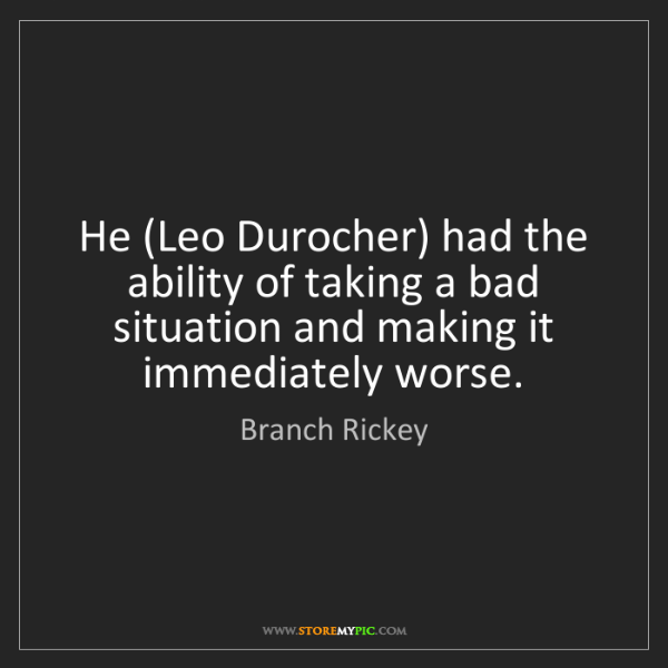 Branch Rickey: He (Leo Durocher) had the ability of taking a bad situation...