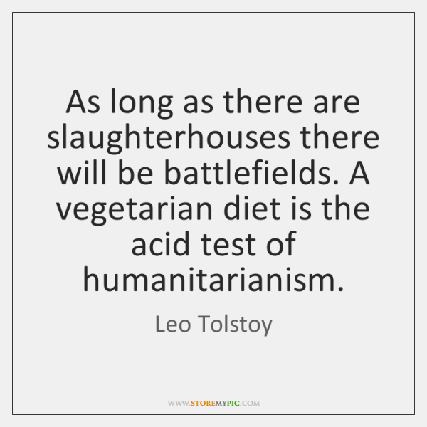 As long as there are slaughterhouses there will be battlefields. A vegetarian ...