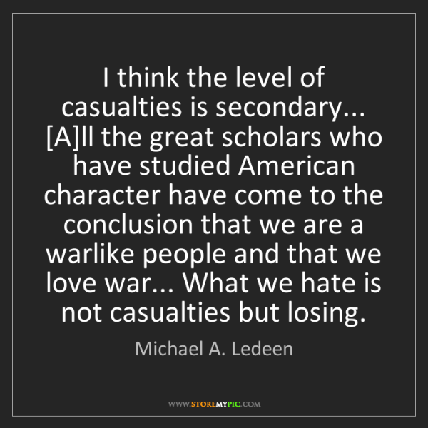 Michael A. Ledeen: I think the level of casualties is secondary... [A]ll...