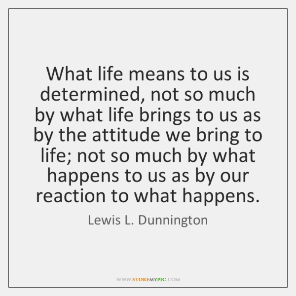 What life means to us is determined, not so much by what ...