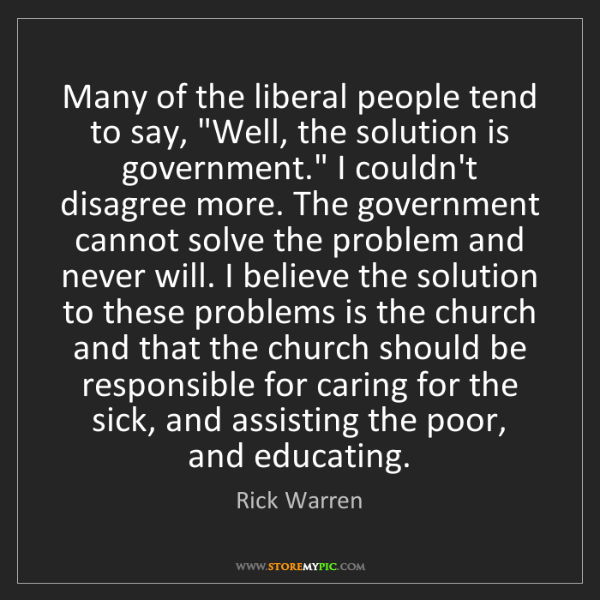 "Rick Warren: Many of the liberal people tend to say, ""Well, the solution..."