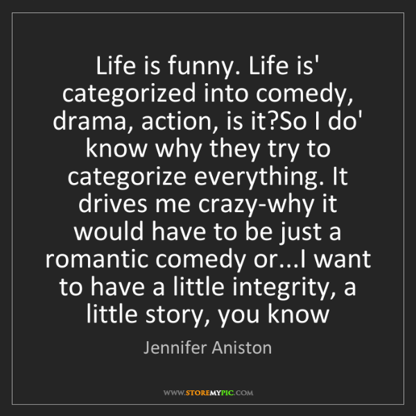 Jennifer Aniston: Life is funny. Life is' categorized into comedy, drama,...