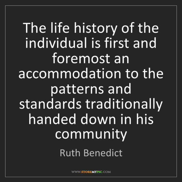 Ruth Benedict: The life history of the individual is first and foremost...