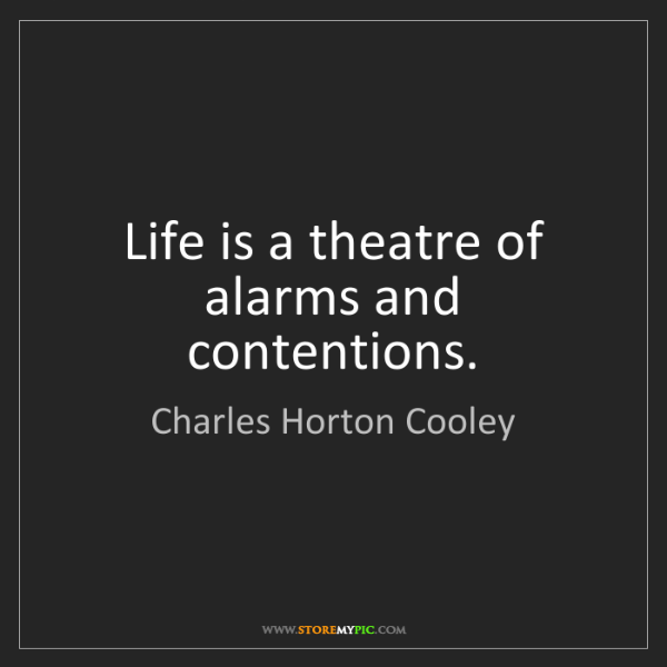 Charles Horton Cooley: Life is a theatre of alarms and contentions.