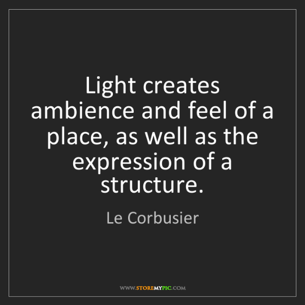 Le Corbusier: Light creates ambience and feel of a place, as well as...