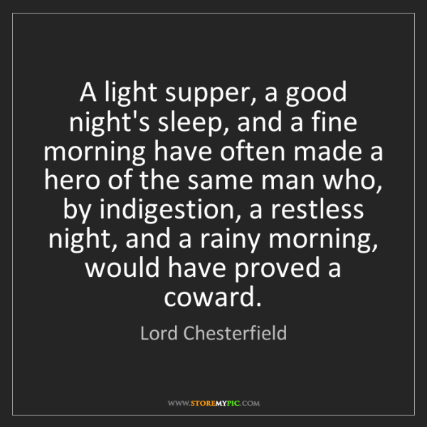 Lord Chesterfield: A light supper, a good night's sleep, and a fine morning...
