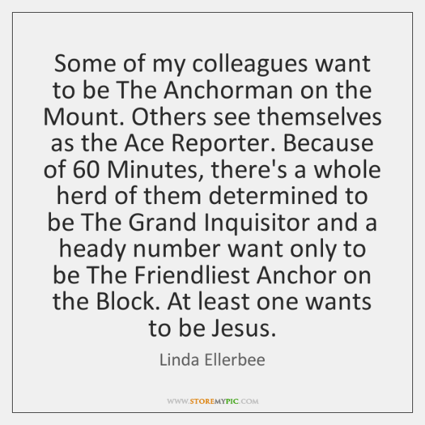 Some of my colleagues want to be The Anchorman on the Mount. ...