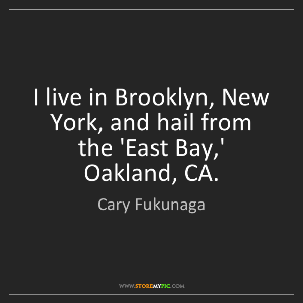 Cary Fukunaga: I live in Brooklyn, New York, and hail from the 'East...
