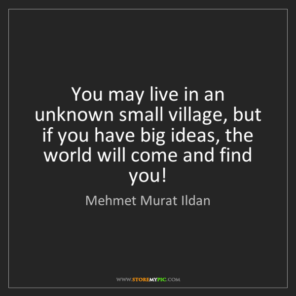 Mehmet Murat Ildan: You may live in an unknown small village, but if you...