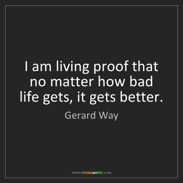Gerard Way: I am living proof that no matter how bad life gets, it...