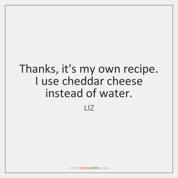 Thanks, it's my own recipe. I use cheddar cheese instead of water.