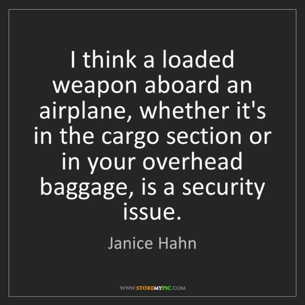 Janice Hahn: I think a loaded weapon aboard an airplane, whether it's...