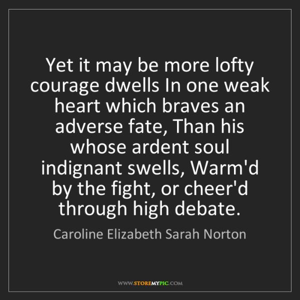 Caroline Elizabeth Sarah Norton: Yet it may be more lofty courage dwells In one weak heart...