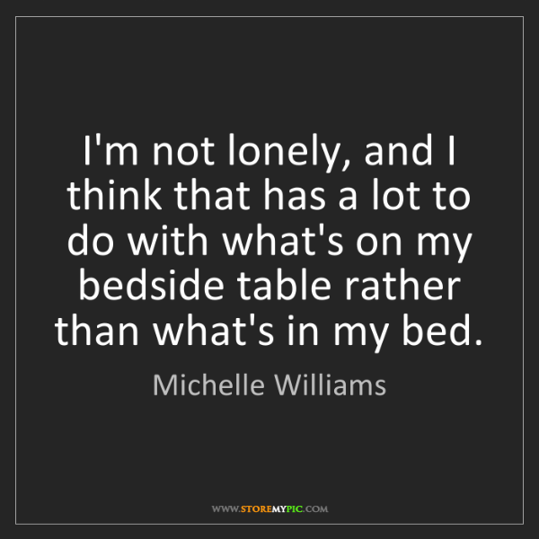 Michelle Williams: I'm not lonely, and I think that has a lot to do with...