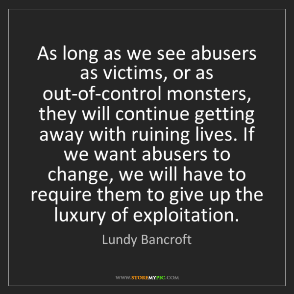 Lundy Bancroft: As long as we see abusers as victims, or as out-of-control...