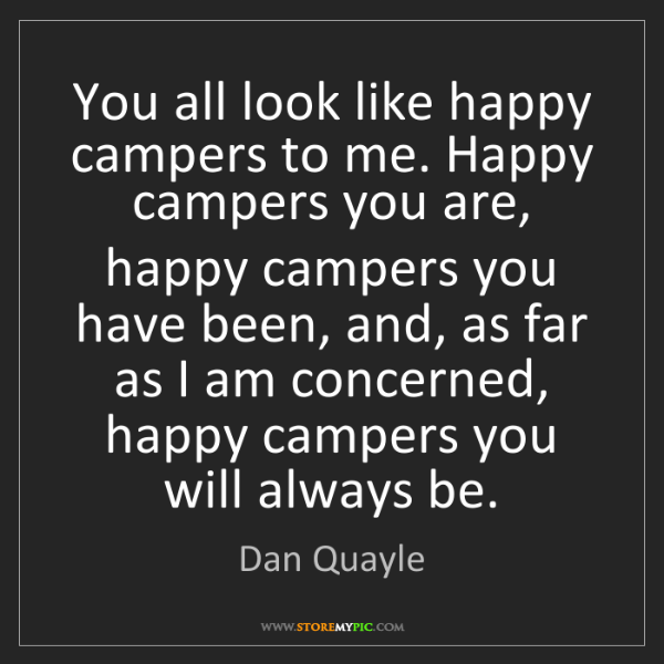 Dan Quayle: You all look like happy campers to me. Happy campers...