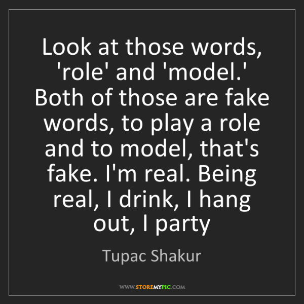 Tupac Shakur: Look at those words, 'role' and 'model.' Both of those...