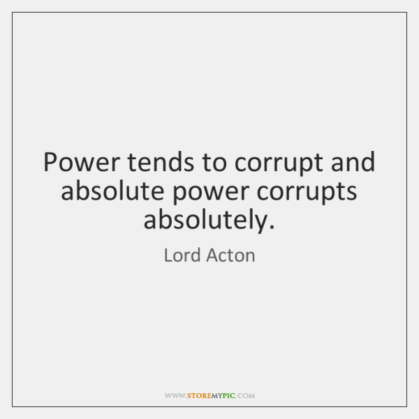 Power tends to corrupt and absolute power corrupts absolutely.