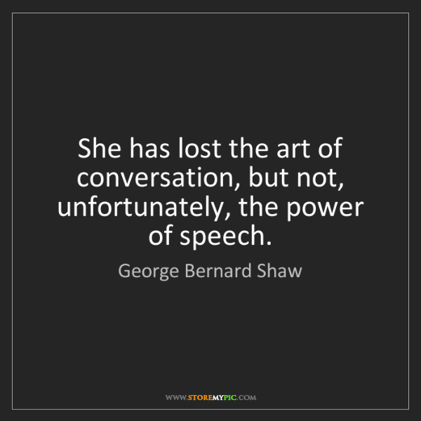 George Bernard Shaw: She has lost the art of conversation, but not, unfortunately,...