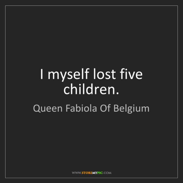 Queen Fabiola Of Belgium: I myself lost five children.
