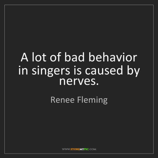 Renee Fleming: A lot of bad behavior in singers is caused by nerves.