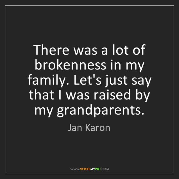 Jan Karon: There was a lot of brokenness in my family. Let's just...