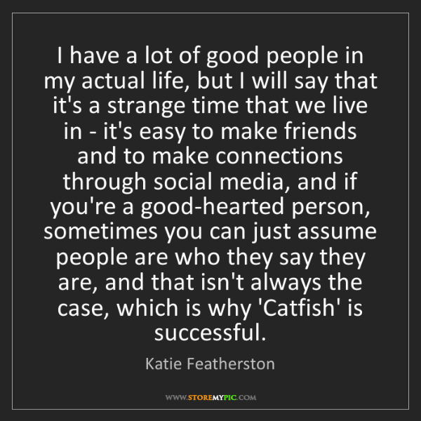 Katie Featherston: I have a lot of good people in my actual life, but I...