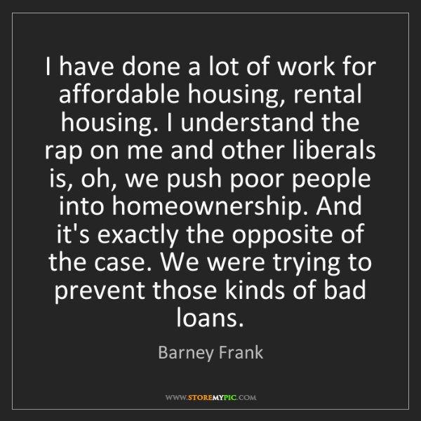 Barney Frank: I have done a lot of work for affordable housing, rental...