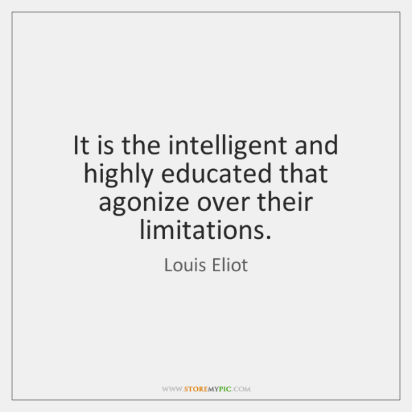 It is the intelligent and highly educated that agonize over their limitations.