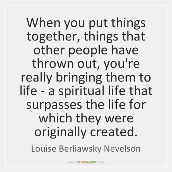 When you put things together, things that other people have thrown out, ...
