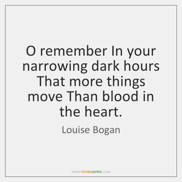 O remember In your narrowing dark hours That more things move Than ...