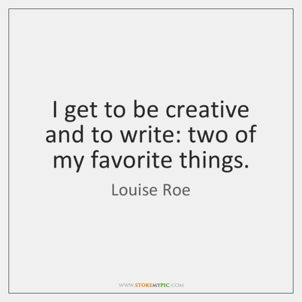 I get to be creative and to write: two of my favorite ...