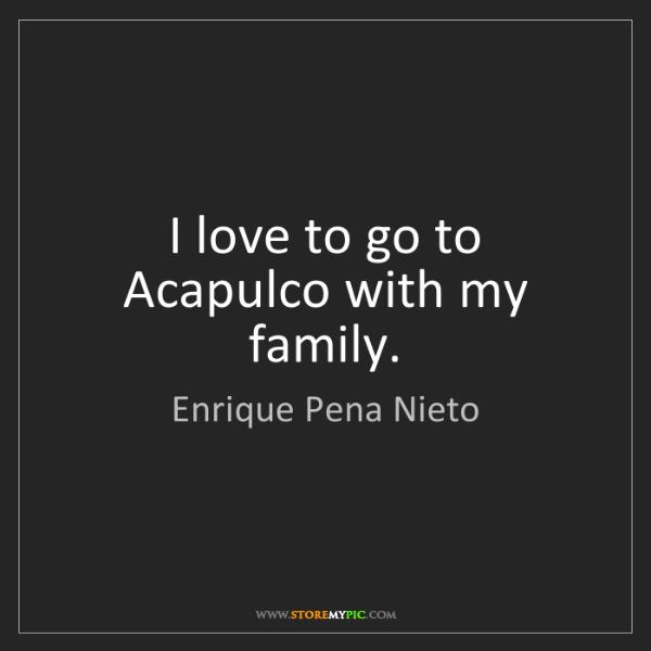 Enrique Pena Nieto: I love to go to Acapulco with my family.