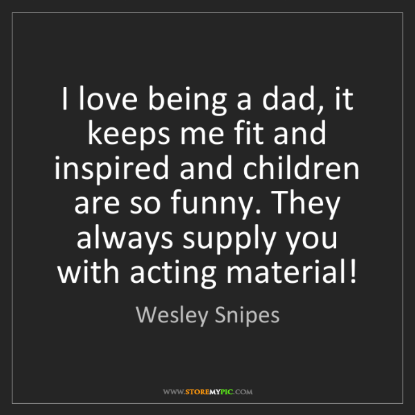 Wesley Snipes: I love being a dad, it keeps me fit and inspired and...