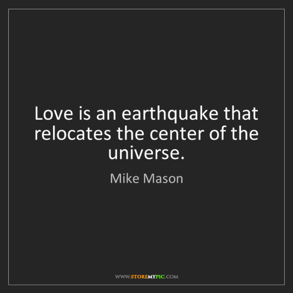 Mike Mason: Love is an earthquake that relocates the center of the...