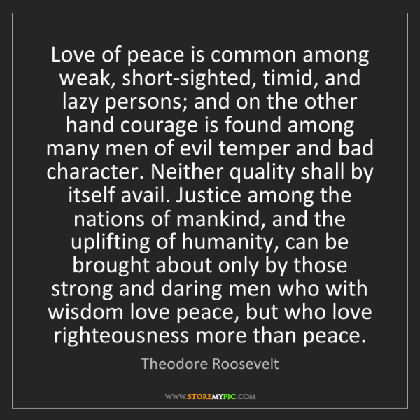 Theodore Roosevelt: Love of peace is common among weak, short-sighted, timid,...