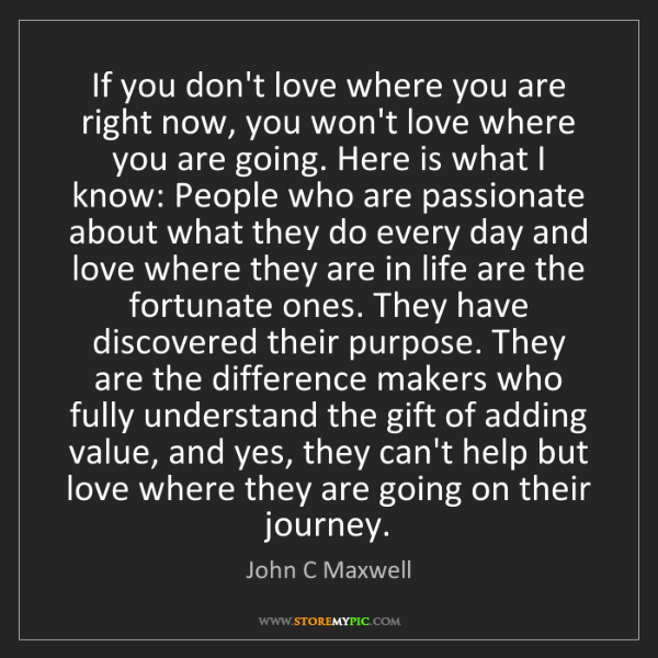 John C Maxwell: If you don't love where you are right now, you won't...