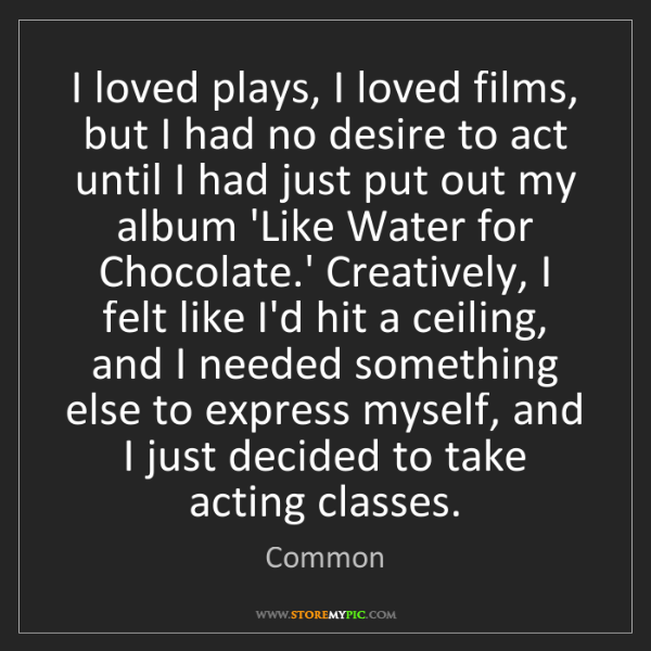 Common: I loved plays, I loved films, but I had no desire to...