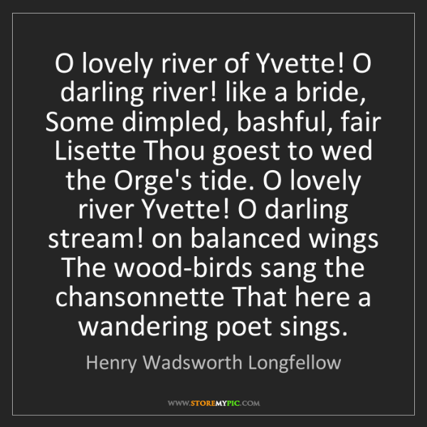Henry Wadsworth Longfellow: O lovely river of Yvette! O darling river! like a bride,...