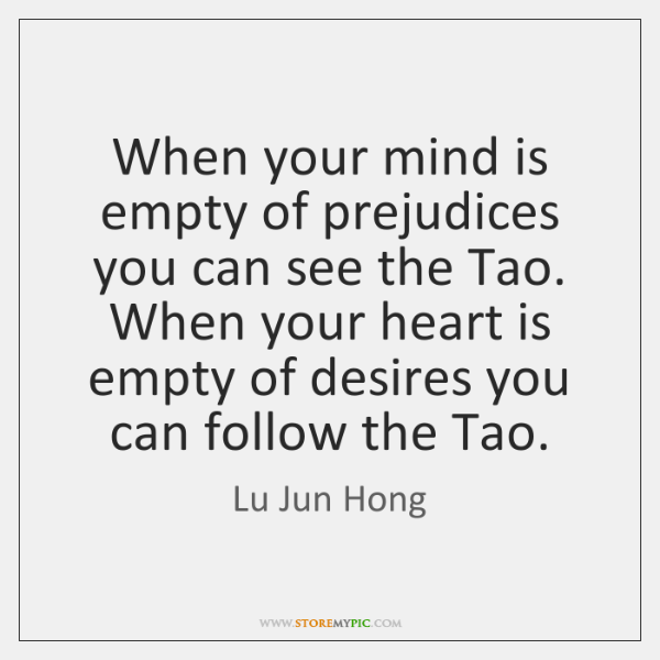 When your mind is empty of prejudices you can see the Tao. ...