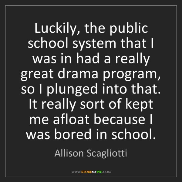 Allison Scagliotti: Luckily, the public school system that I was in had a...